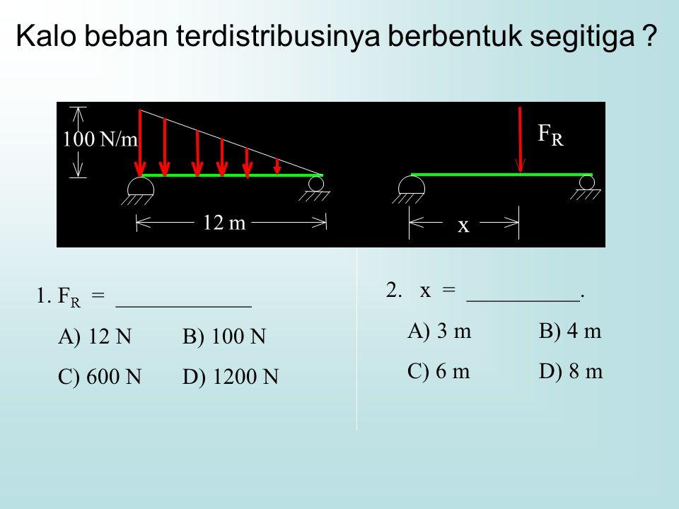 Kalo beban terdistribusinya berbentuk segitiga ? 1. F R = ____________ A) 12 N B) 100 N C) 600 N D) 1200 N 2. x = __________. A) 3 m B) 4 m C) 6 m D)