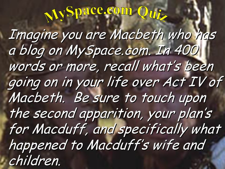 Imagine you are Macbeth who has a blog on MySpace.com. In 400 words or more, recall whats been going on in your life over Act IV of Macbeth. Be sure t