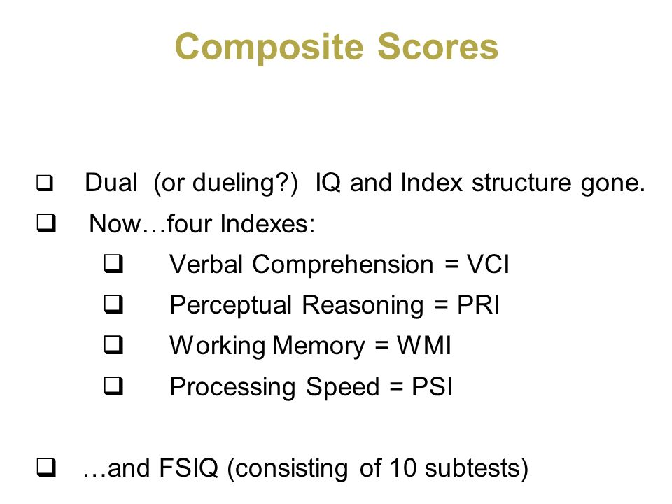 Composite Scores Dual (or dueling?) IQ and Index structure gone. Now…four Indexes: Verbal Comprehension = VCI Perceptual Reasoning = PRI Working Memor