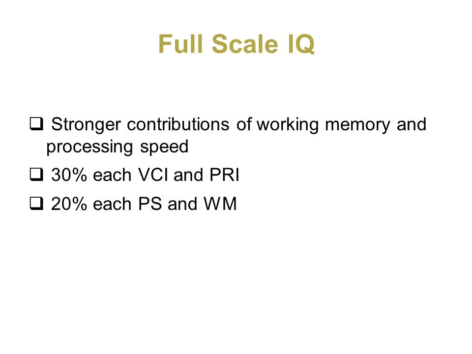 Full Scale IQ Stronger contributions of working memory and processing speed 30% each VCI and PRI 20% each PS and WM
