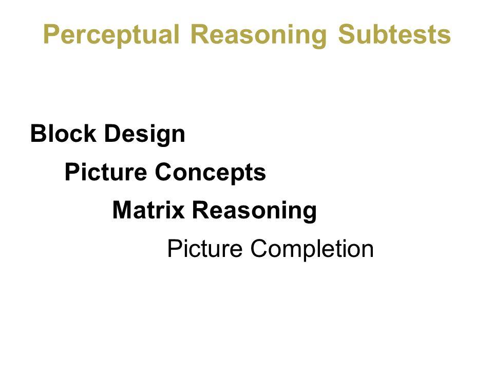 Perceptual Reasoning Subtests Block Design Picture Concepts Matrix Reasoning Picture Completion