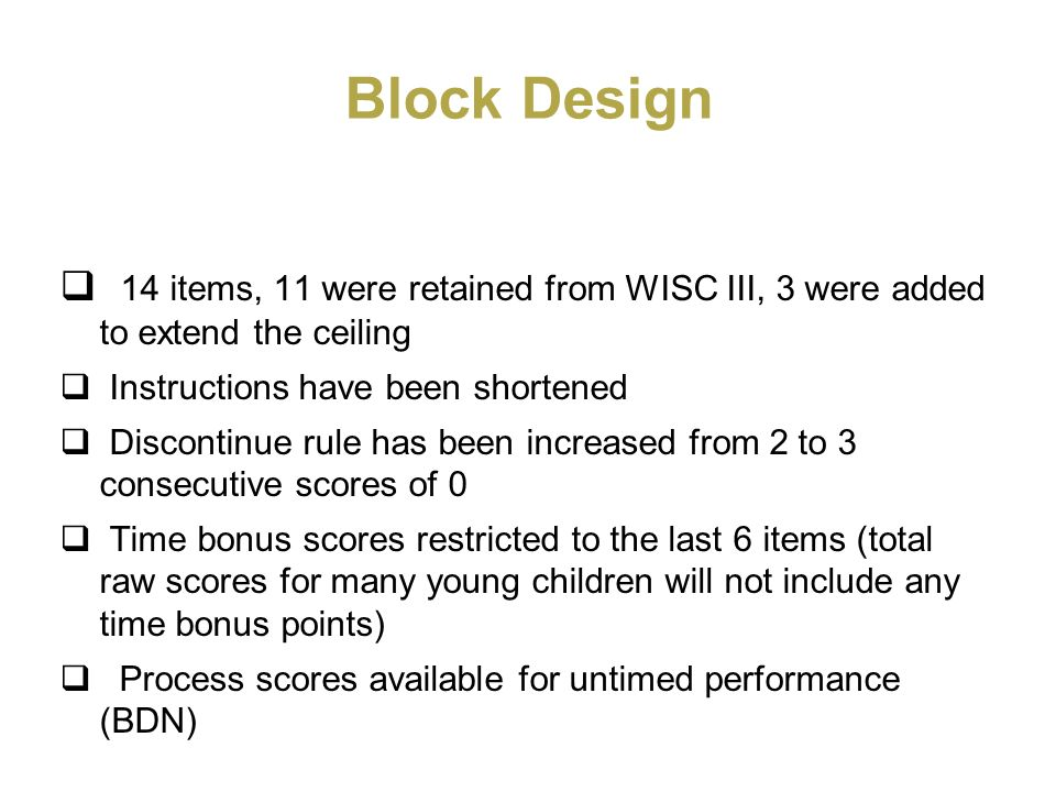 Block Design 14 items, 11 were retained from WISC III, 3 were added to extend the ceiling Instructions have been shortened Discontinue rule has been i