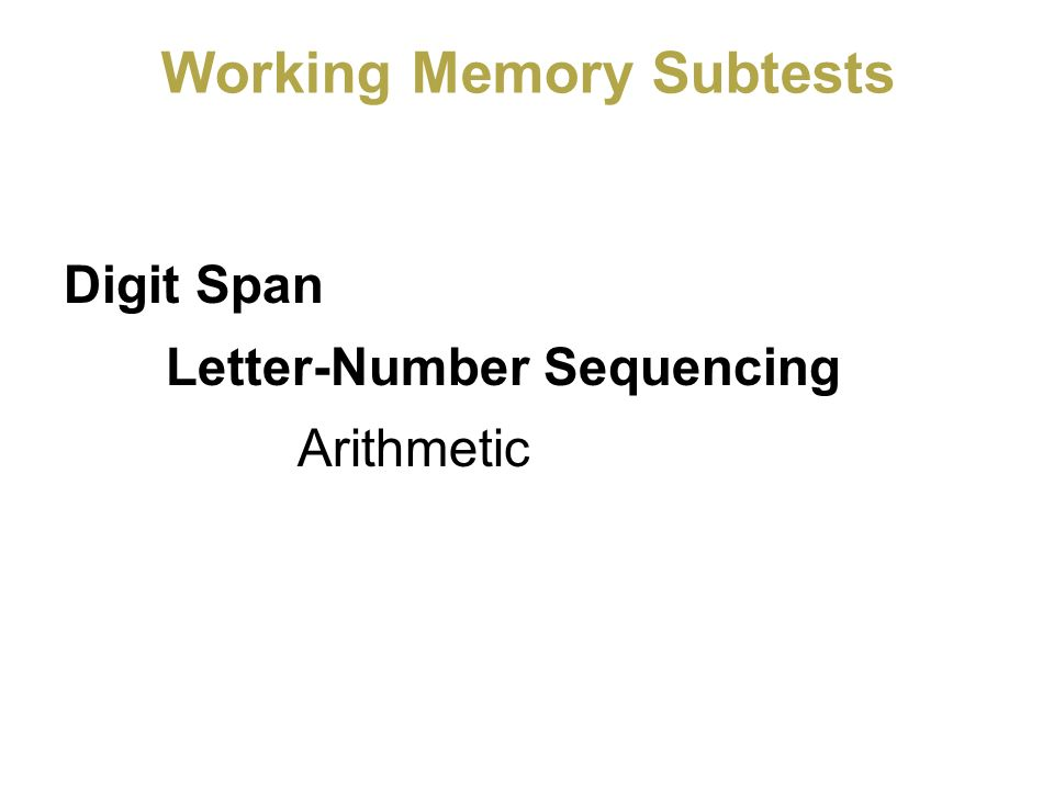 Working Memory Subtests Digit Span Letter-Number Sequencing Arithmetic