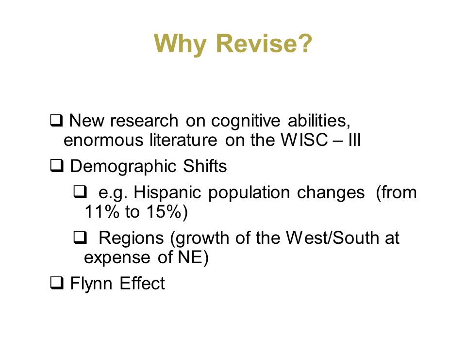 Why Revise? New research on cognitive abilities, enormous literature on the WISC – III Demographic Shifts e.g. Hispanic population changes (from 11% t