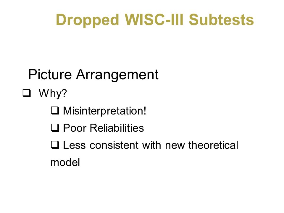 Dropped WISC-III Subtests Picture Arrangement Why? Misinterpretation! Poor Reliabilities Less consistent with new theoretical model