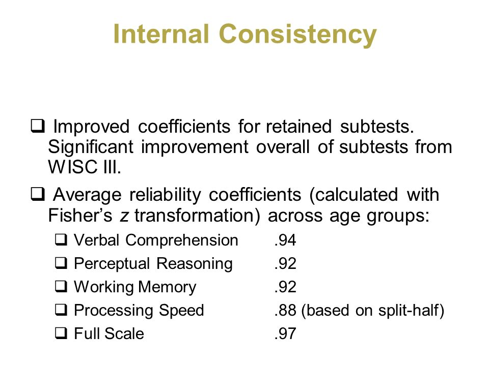 Internal Consistency Improved coefficients for retained subtests. Significant improvement overall of subtests from WISC III. Average reliability coeff