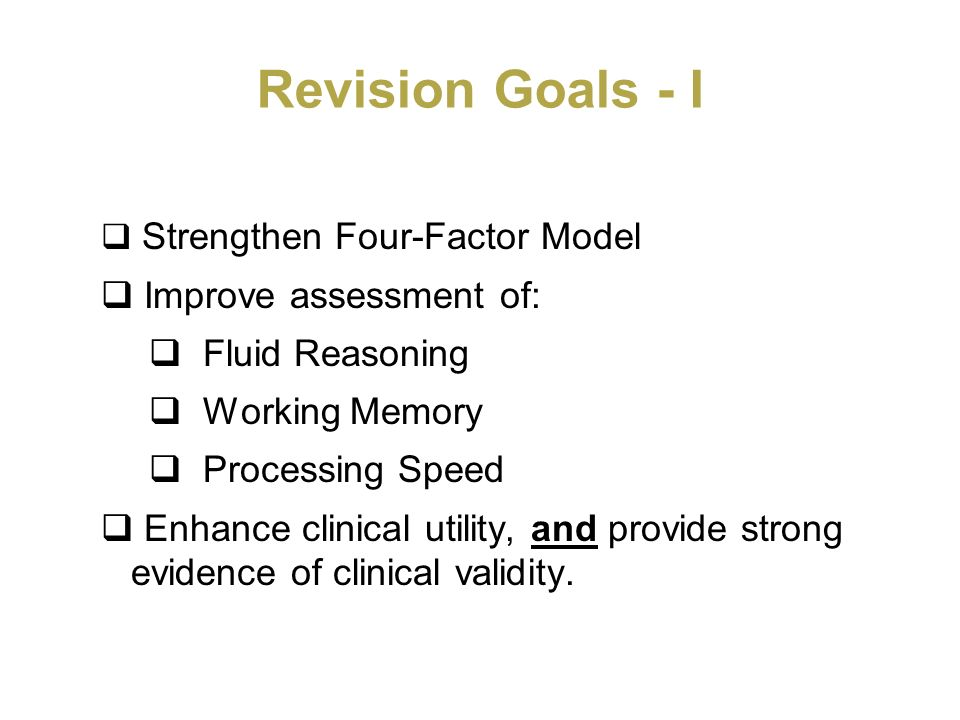 Revision Goals - I Strengthen Four-Factor Model Improve assessment of: Fluid Reasoning Working Memory Processing Speed Enhance clinical utility, and p