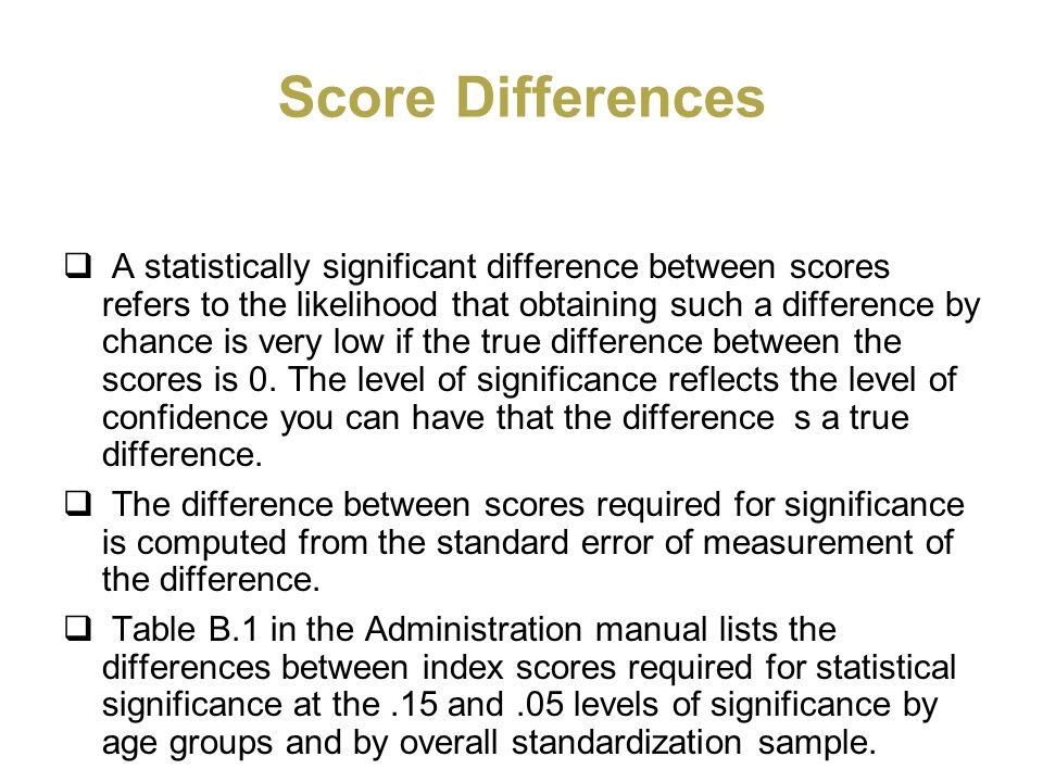 Score Differences A statistically significant difference between scores refers to the likelihood that obtaining such a difference by chance is very lo