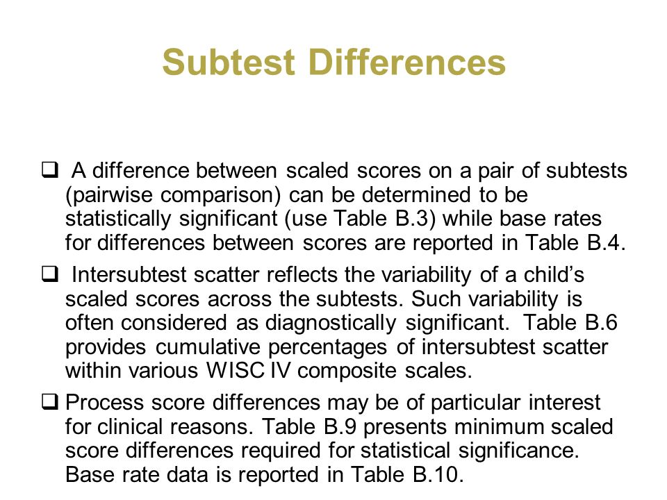 Subtest Differences A difference between scaled scores on a pair of subtests (pairwise comparison) can be determined to be statistically significant (