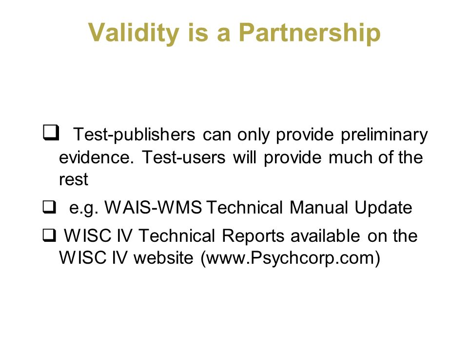 Validity is a Partnership Test-publishers can only provide preliminary evidence. Test-users will provide much of the rest e.g. WAIS-WMS Technical Manu
