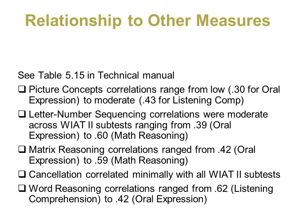 Relationship to Other Measures See Table 5.15 in Technical manual Picture Concepts correlations range from low (.30 for Oral Expression) to moderate (