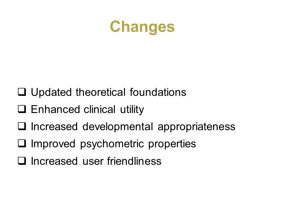 Changes Updated theoretical foundations Enhanced clinical utility Increased developmental appropriateness Improved psychometric properties Increased u