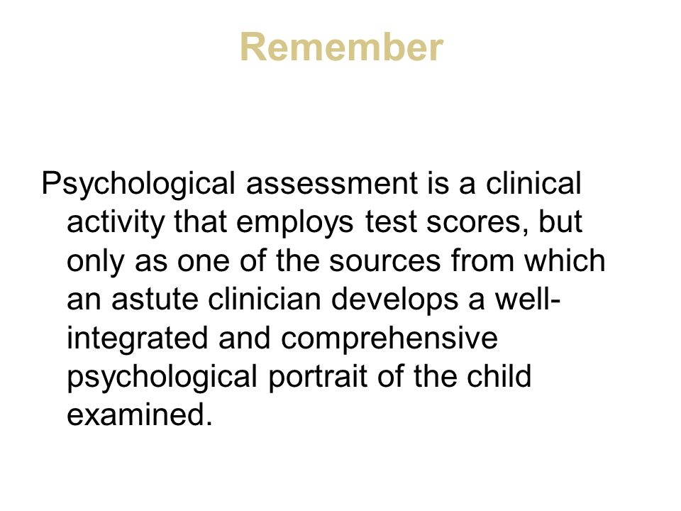 Remember Psychological assessment is a clinical activity that employs test scores, but only as one of the sources from which an astute clinician devel
