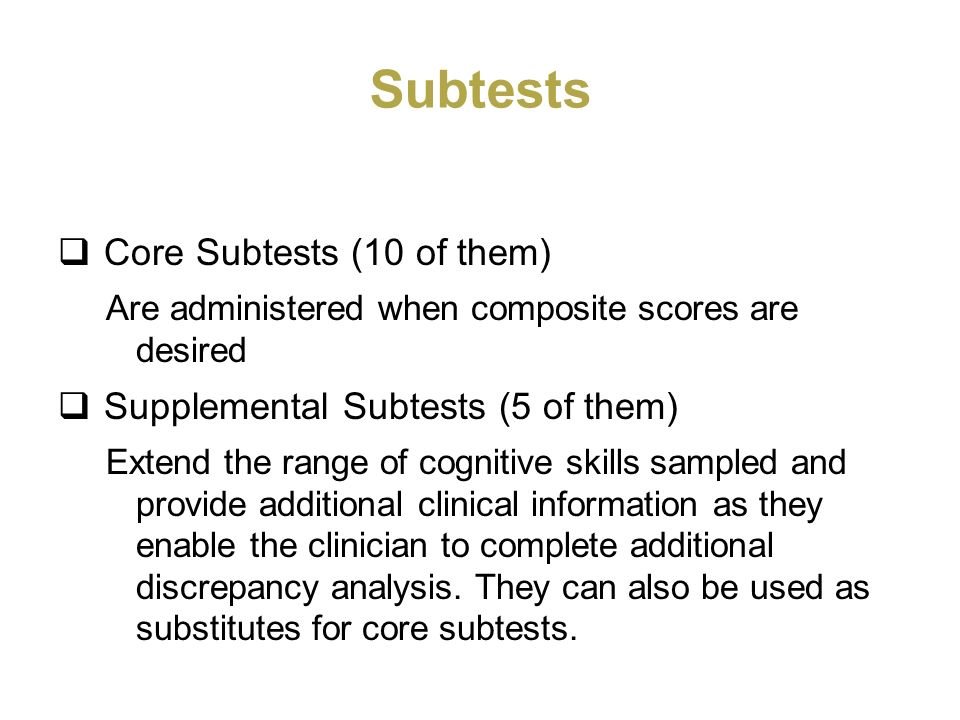 Subtests Core Subtests (10 of them) Are administered when composite scores are desired Supplemental Subtests (5 of them) Extend the range of cognitive