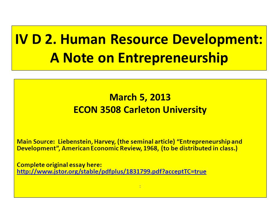 IV D 2. Human Resource Development: A Note on Entrepreneurship March 5, 2013 ECON 3508 Carleton University Main Source: Liebenstein, Harvey, (the semi