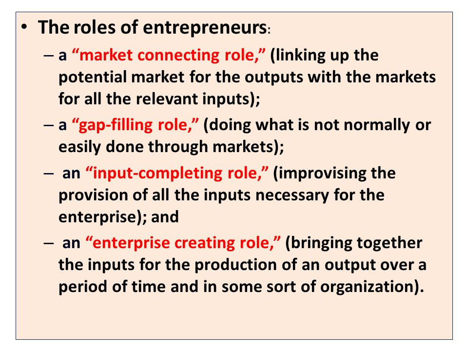 The roles of entrepreneurs : – a market connecting role, (linking up the potential market for the outputs with the markets for all the relevant inputs); – a gap-filling role, (doing what is not normally or easily done through markets); – an input-completing role, (improvising the provision of all the inputs necessary for the enterprise); and – an enterprise creating role, (bringing together the inputs for the production of an output over a period of time and in some sort of organization).