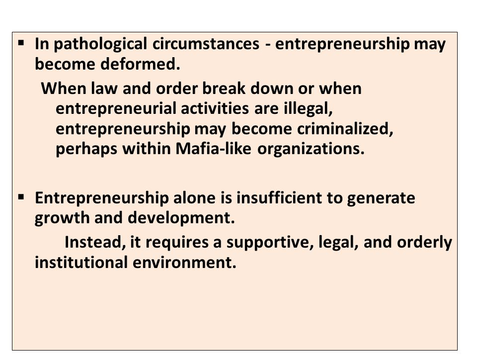 In pathological circumstances - entrepreneurship may become deformed. When law and order break down or when entrepreneurial activities are illegal, en