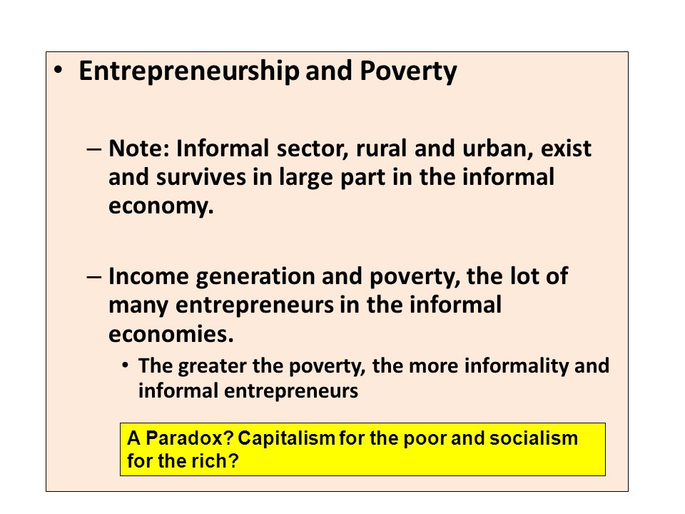 Entrepreneurship and Poverty – Note: Informal sector, rural and urban, exist and survives in large part in the informal economy. – Income generation a