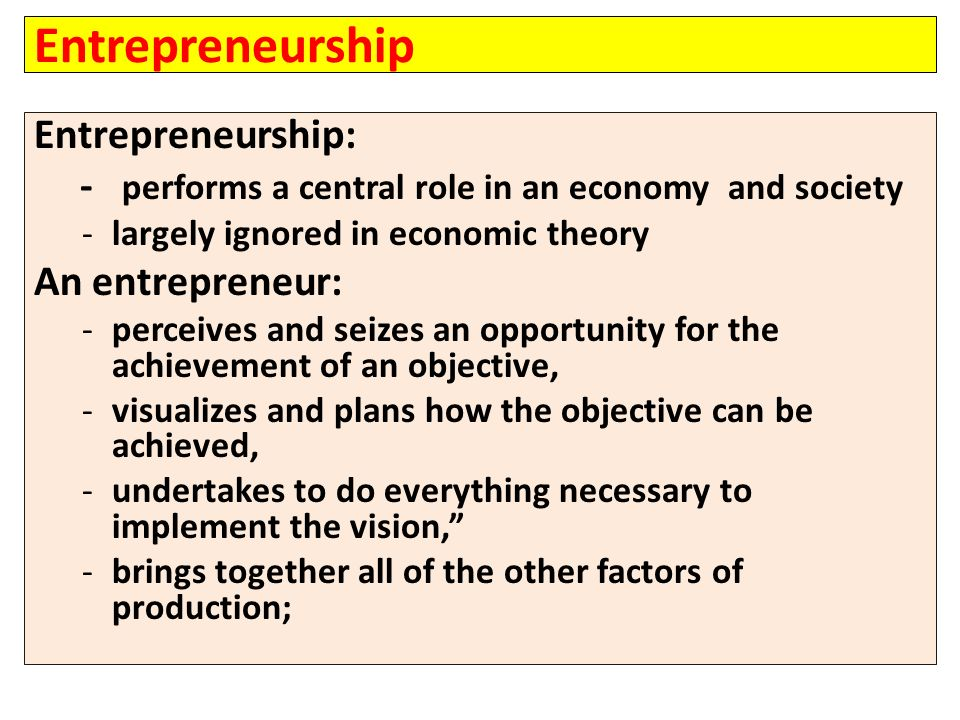 Entrepreneurship Entrepreneurship: - performs a central role in an economy and society -largely ignored in economic theory An entrepreneur: -perceives