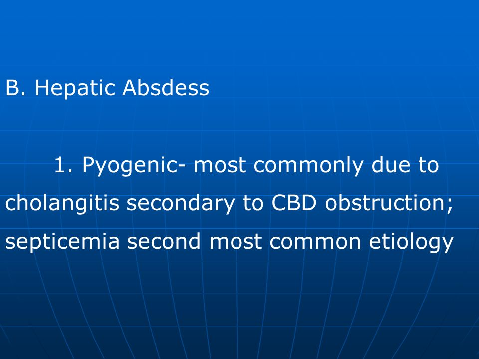 B. Hepatic Absdess 1. Pyogenic- most commonly due to cholangitis secondary to CBD obstruction; septicemia second most common etiology