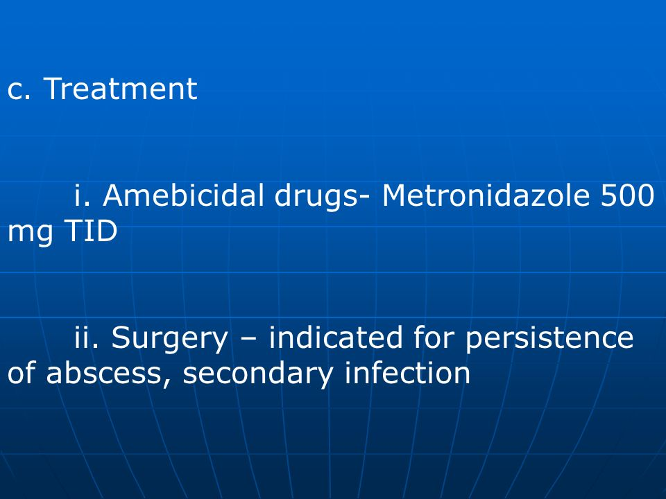 c. Treatment i. Amebicidal drugs- Metronidazole 500 mg TID ii. Surgery – indicated for persistence of abscess, secondary infection
