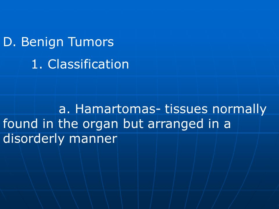 D. Benign Tumors 1. Classification a. Hamartomas- tissues normally found in the organ but arranged in a disorderly manner