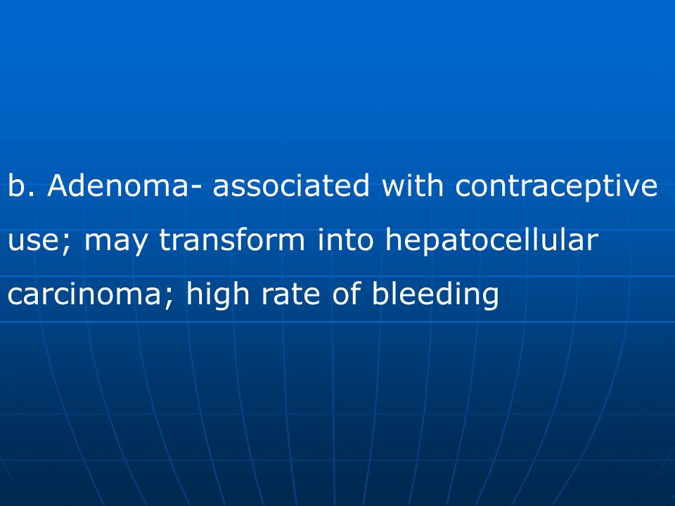 b. Adenoma- associated with contraceptive use; may transform into hepatocellular carcinoma; high rate of bleeding