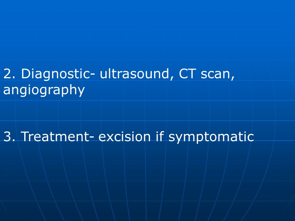2. Diagnostic- ultrasound, CT scan, angiography 3. Treatment- excision if symptomatic