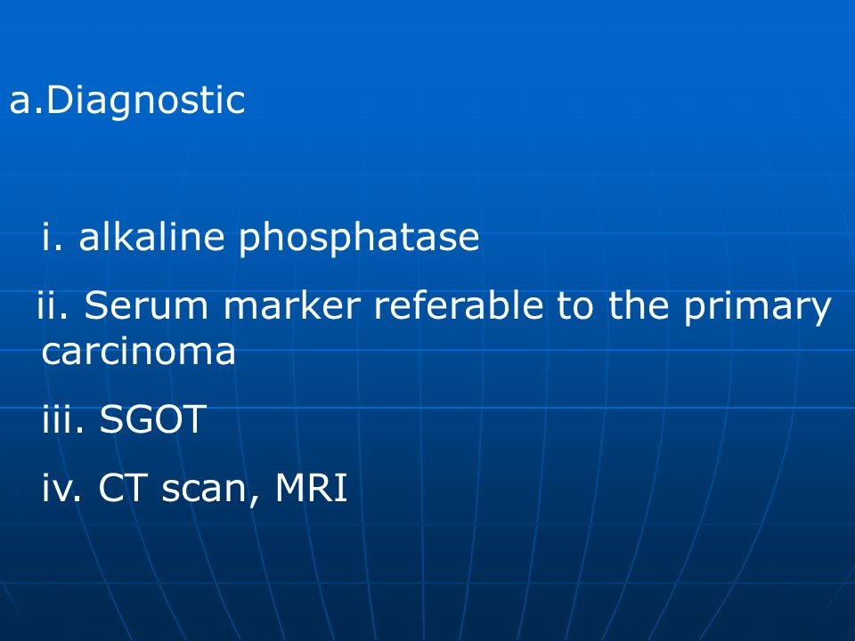 a.Diagnostic i. alkaline phosphatase ii. Serum marker referable to the primary carcinoma iii. SGOT iv. CT scan, MRI
