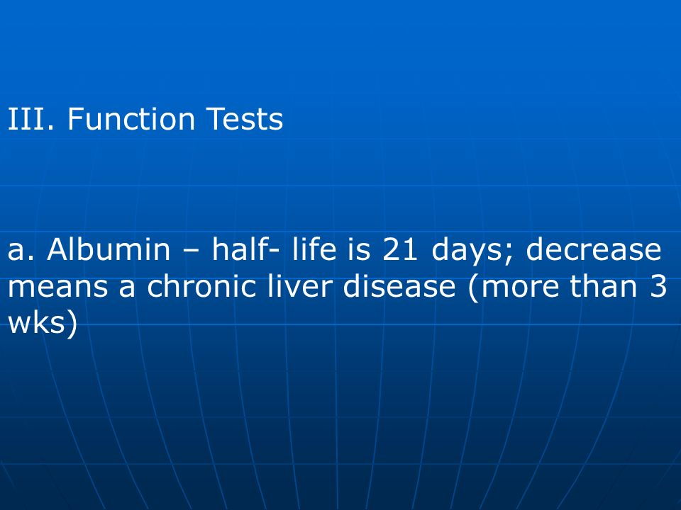 III. Function Tests a. Albumin – half- life is 21 days; decrease means a chronic liver disease (more than 3 wks)
