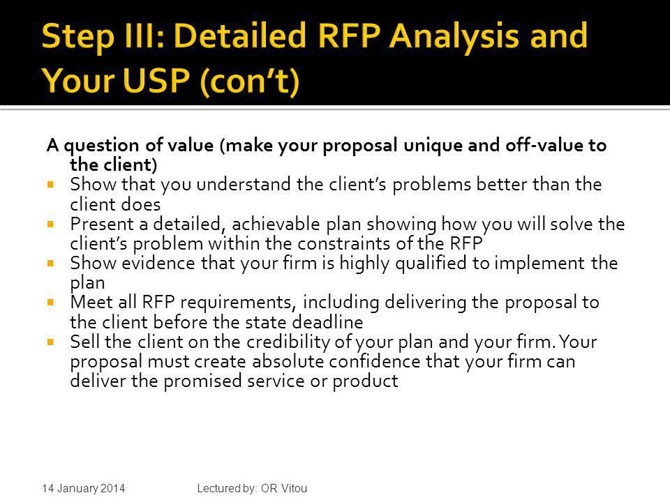 A question of value (make your proposal unique and off-value to the client) Show that you understand the clients problems better than the client does Present a detailed, achievable plan showing how you will solve the clients problem within the constraints of the RFP Show evidence that your firm is highly qualified to implement the plan Meet all RFP requirements, including delivering the proposal to the client before the state deadline Sell the client on the credibility of your plan and your firm.