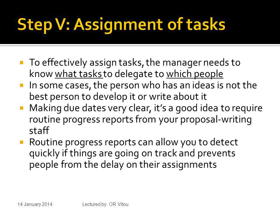 To effectively assign tasks, the manager needs to know what tasks to delegate to which people In some cases, the person who has an ideas is not the best person to develop it or write about it Making due dates very clear, its a good idea to require routine progress reports from your proposal-writing staff Routine progress reports can allow you to detect quickly if things are going on track and prevents people from the delay on their assignments 14 January 2014 Lectured by: OR Vitou
