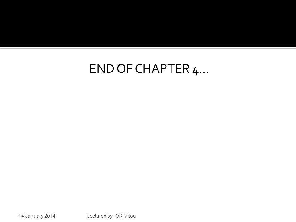 END OF CHAPTER 4… 14 January 2014 Lectured by: OR Vitou