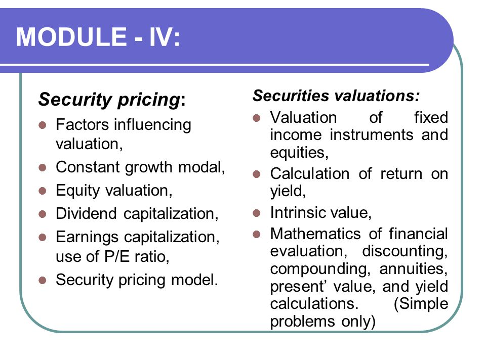 MODULE - IV: Security pricing: Factors influencing valuation, Constant growth modal, Equity valuation, Dividend capitalization, Earnings capitalization, use of P/E ratio, Security pricing model.