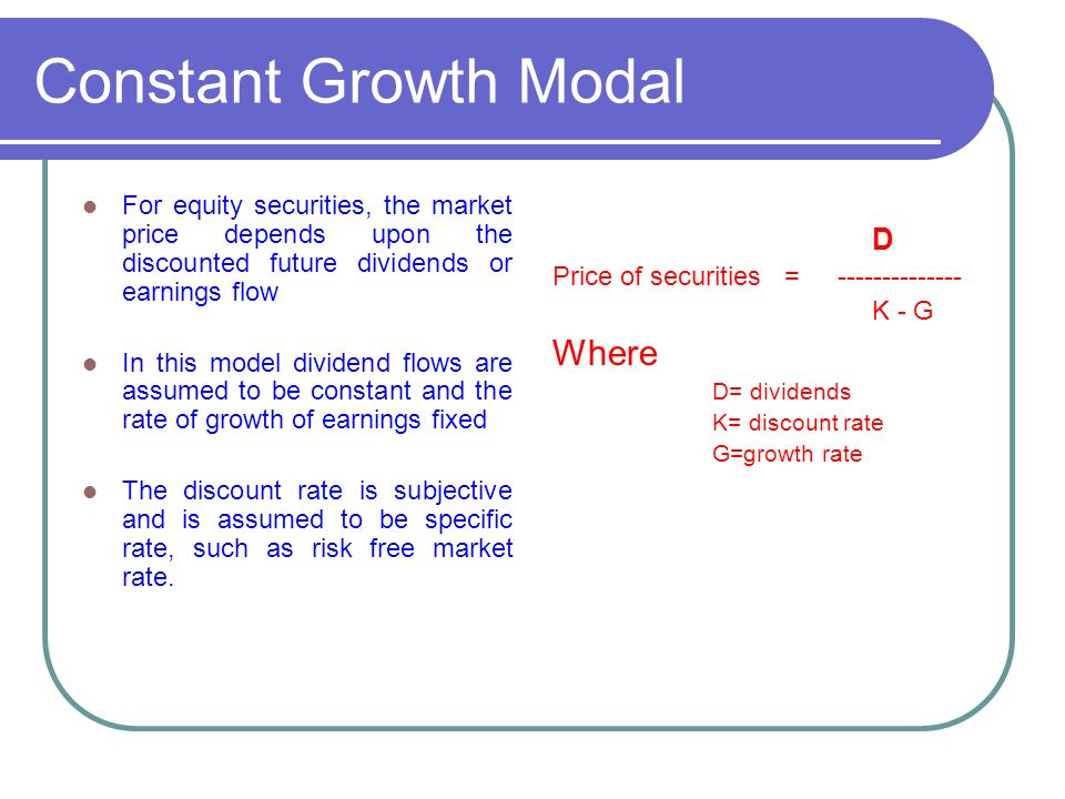 Constant Growth Modal For equity securities, the market price depends upon the discounted future dividends or earnings flow In this model dividend flows are assumed to be constant and the rate of growth of earnings fixed The discount rate is subjective and is assumed to be specific rate, such as risk free market rate.