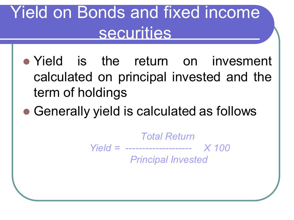 Yield on Bonds and fixed income securities Yield is the return on invesment calculated on principal invested and the term of holdings Generally yield is calculated as follows Total Return Yield = -------------------- Χ 100 Principal Invested