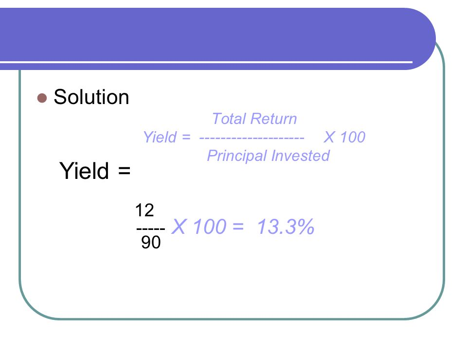 Solution Total Return Yield = -------------------- Χ 100 Principal Invested Yield = 12 ----- Χ 100 = 13.3% 90