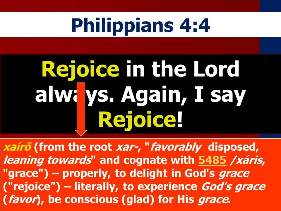 Philippians 4:4 Rejoice in the Lord always. Again, I say Rejoice! xaírō (from the root xar-,