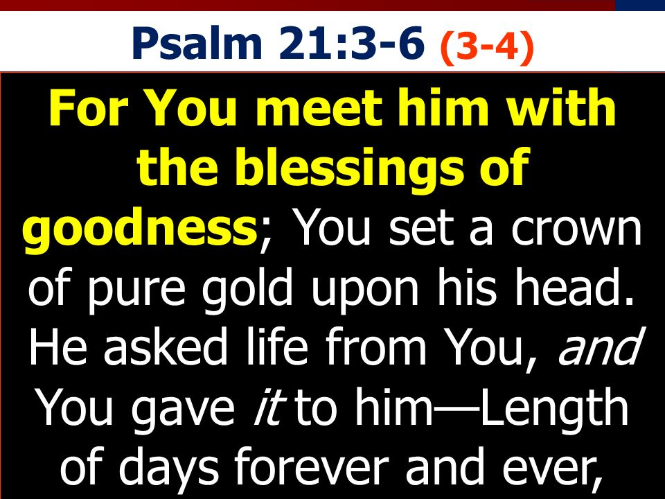 Psalm 21:3-6 (3-4) For You meet him with the blessings of goodness; You set a crown of pure gold upon his head. He asked life from You, and You gave i