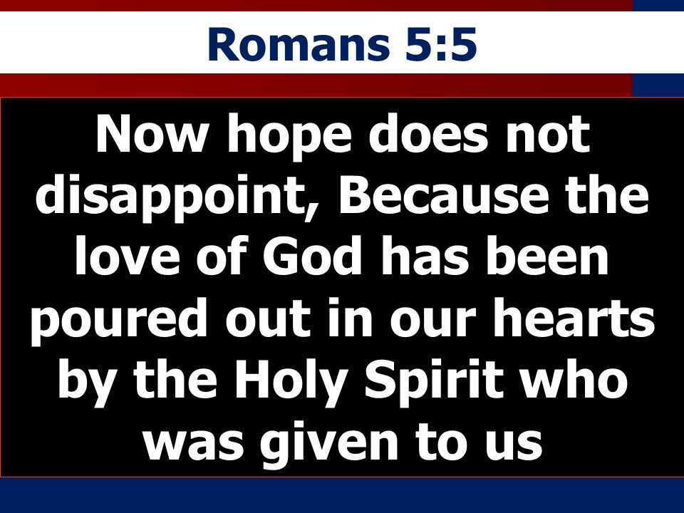 Romans 5:5 Now hope does not disappoint, Because the love of God has been poured out in our hearts by the Holy Spirit who was given to us