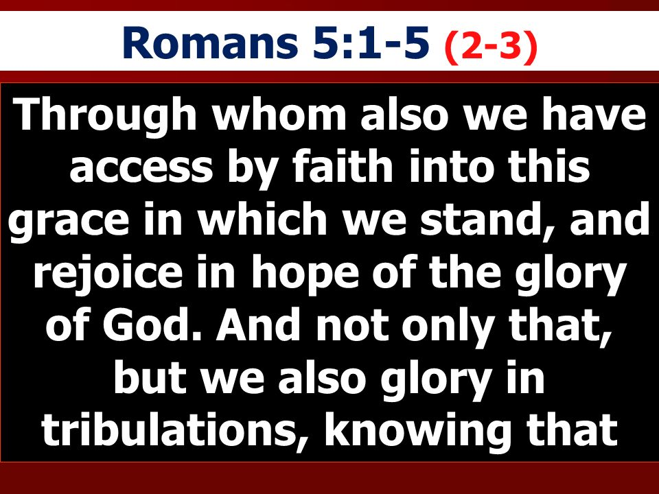 Romans 5:1-5 (2-3) Through whom also we have access by faith into this grace in which we stand, and rejoice in hope of the glory of God. And not only
