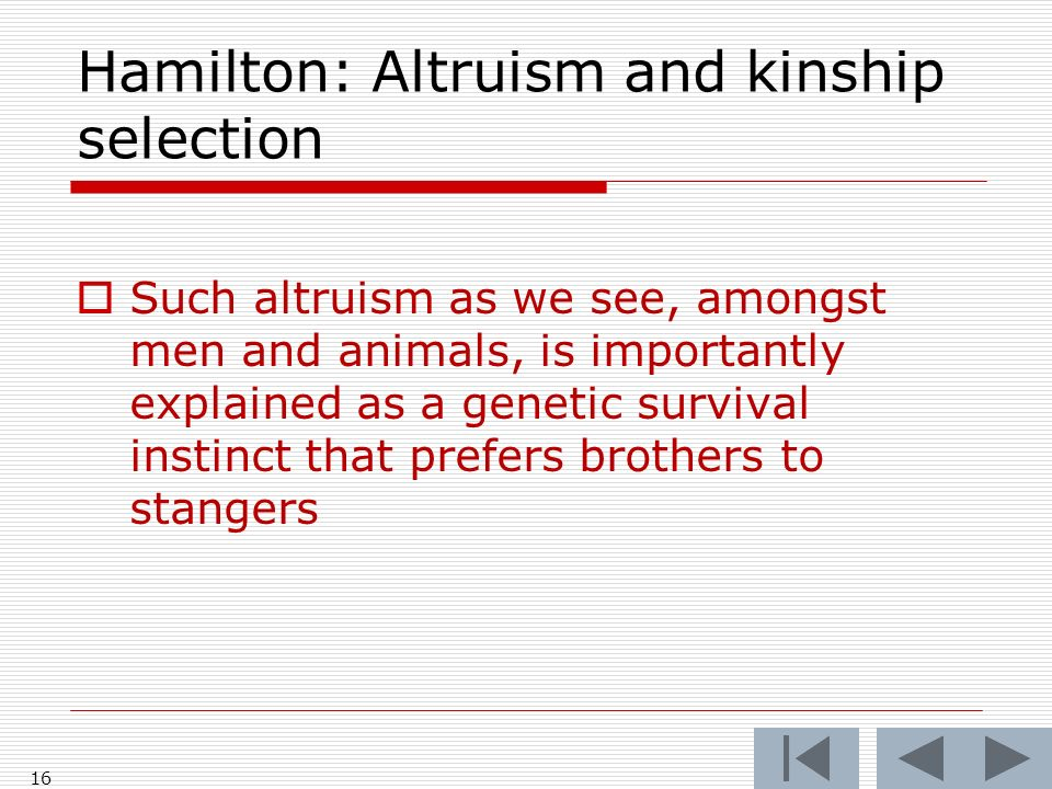 Hamilton: Altruism and kinship selection Such altruism as we see, amongst men and animals, is importantly explained as a genetic survival instinct that prefers brothers to stangers 16