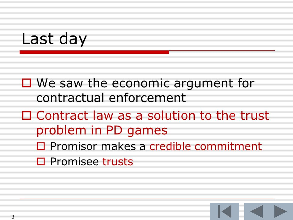 Last day We saw the economic argument for contractual enforcement Contract law as a solution to the trust problem in PD games Promisor makes a credible commitment Promisee trusts 3