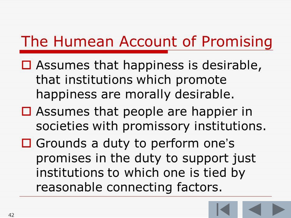 The Humean Account of Promising Assumes that happiness is desirable, that institutions which promote happiness are morally desirable. Assumes that peo