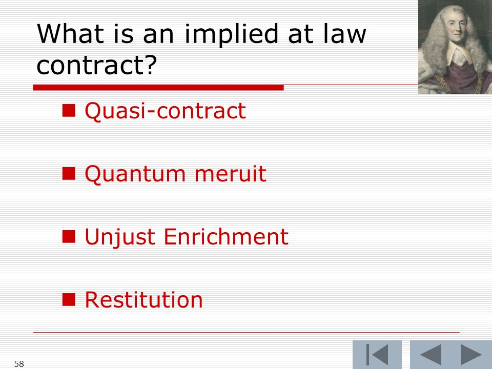 What is an implied at law contract? 58 Quasi-contract Quantum meruit Unjust Enrichment Restitution