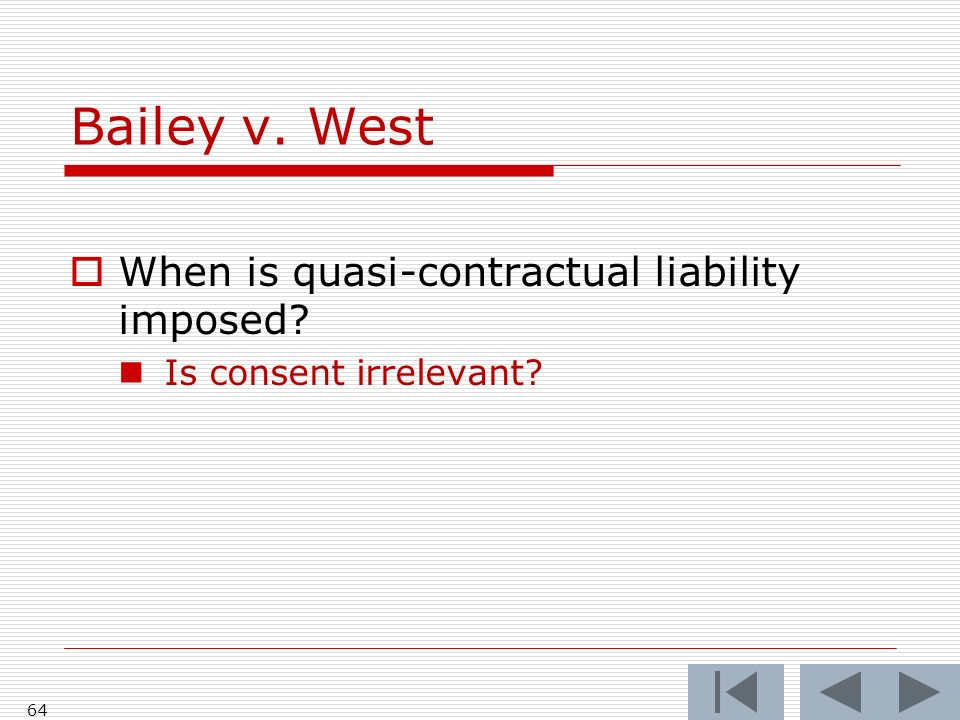 Bailey v. West 64 When is quasi-contractual liability imposed? Is consent irrelevant?
