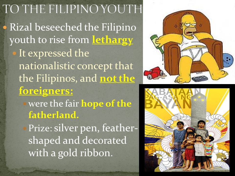 Rizal beseeched the Filipino youth to rise from lethargy It expressed the nationalistic concept that the Filipinos, and not the foreigners: were the f