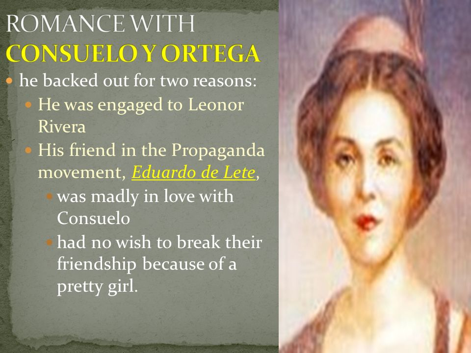 he backed out for two reasons: He was engaged to Leonor Rivera His friend in the Propaganda movement, Eduardo de Lete, was madly in love with Consuelo