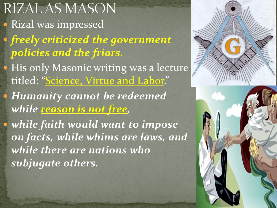 Rizal was impressed freely criticized the government policies and the friars. His only Masonic writing was a lecture titled: Science, Virtue and Labor