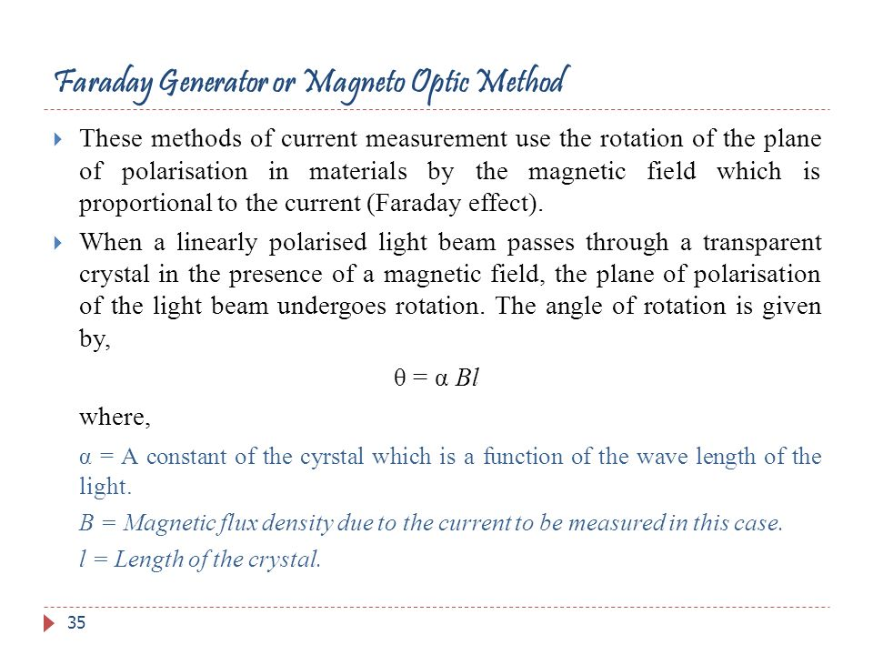 Faraday Generator or Magneto Optic Method These methods of current measurement use the rotation of the plane of polarisation in materials by the magne